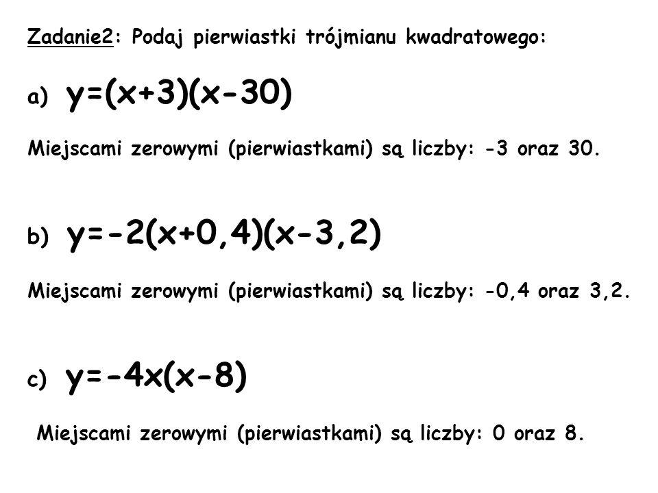 Zadanie2: Podaj pierwiastki trójmianu kwadratowego: a) y=(x+3)(x-30) Miejscami zerowymi (pierwiastkami) są liczby: -3 oraz 30. b) y=-2(x+0,4)(x-3,2) M
