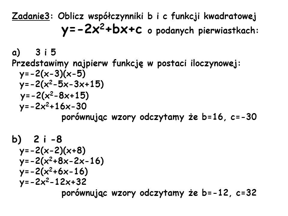 Zadanie3: Oblicz współczynniki b i c funkcji kwadratowej y=-2x 2 +bx+c o podanych pierwiastkach: a)3 i 5 Przedstawimy najpierw funkcję w postaci ilocz