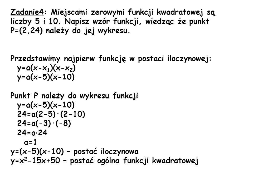 Zadanie4: Miejscami zerowymi funkcji kwadratowej są liczby 5 i 10. Napisz wzór funkcji, wiedząc że punkt P=(2,24) należy do jej wykresu. Przedstawimy
