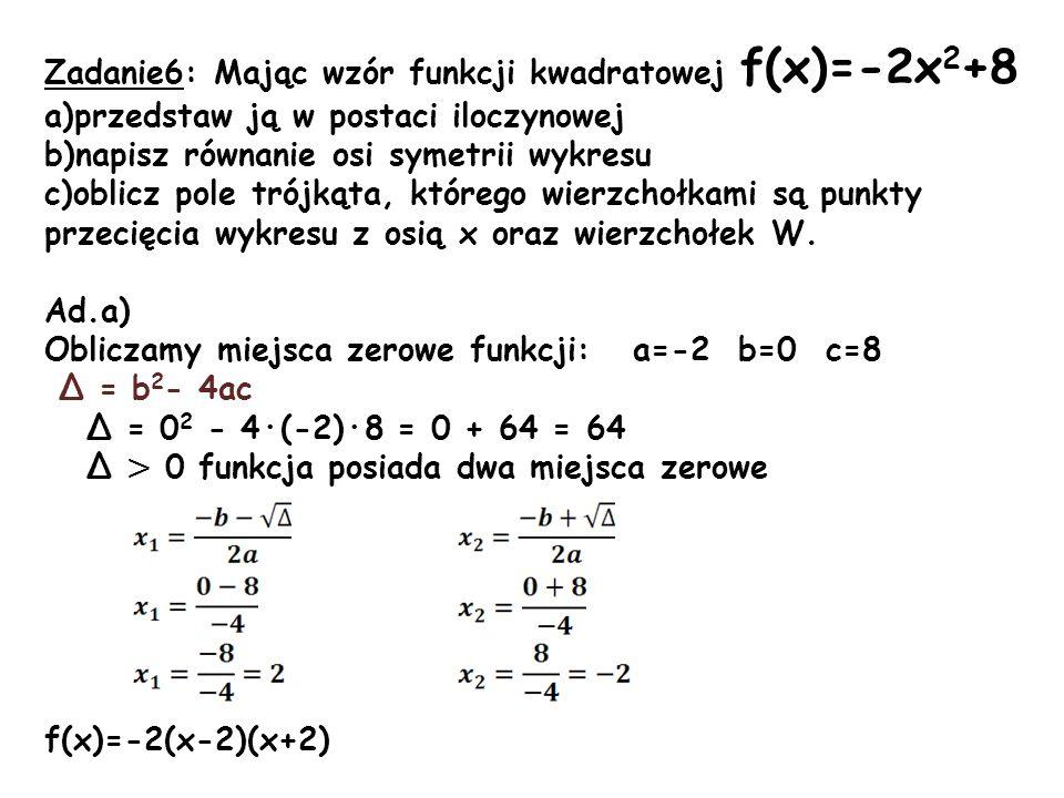 Zadanie6: Mając wzór funkcji kwadratowej f(x)=-2x 2 +8 a)przedstaw ją w postaci iloczynowej b)napisz równanie osi symetrii wykresu c)oblicz pole trójk