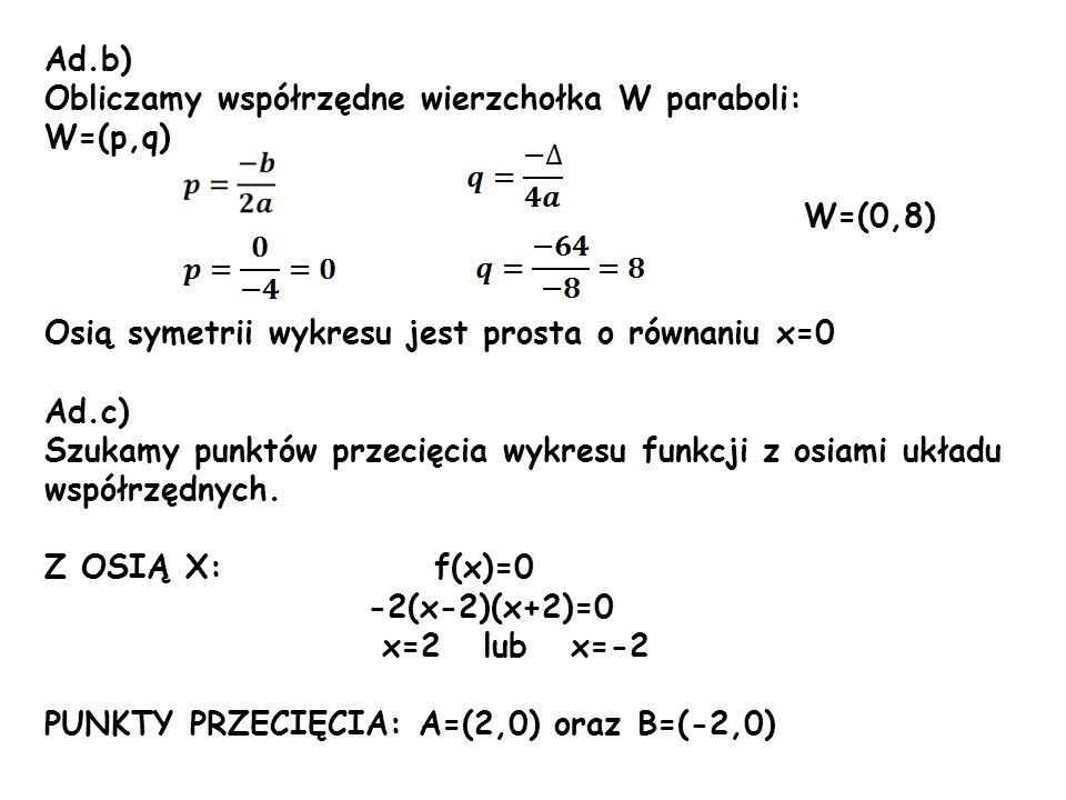 Ad.b) Obliczamy współrzędne wierzchołka W paraboli: W=(p,q) W=(0,8) Osią symetrii wykresu jest prosta o równaniu x=0 Ad.c) Szukamy punktów przecięcia