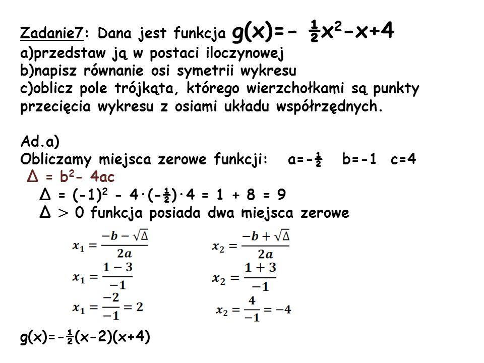 Zadanie7: Dana jest funkcja g(x)=- ½x 2 -x+4 a)przedstaw ją w postaci iloczynowej b)napisz równanie osi symetrii wykresu c)oblicz pole trójkąta, które