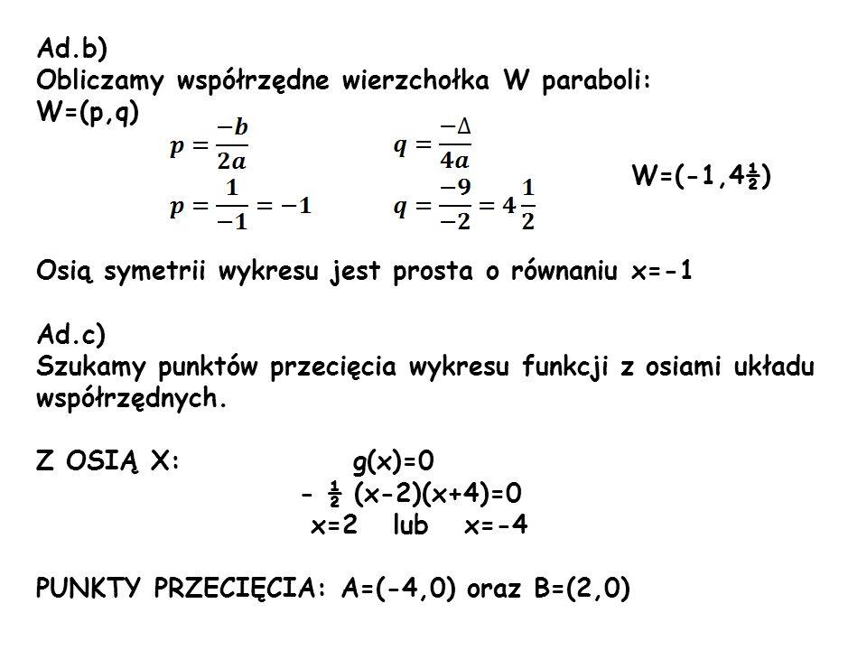 Ad.b) Obliczamy współrzędne wierzchołka W paraboli: W=(p,q) W=(-1,4½) Osią symetrii wykresu jest prosta o równaniu x=-1 Ad.c) Szukamy punktów przecięc