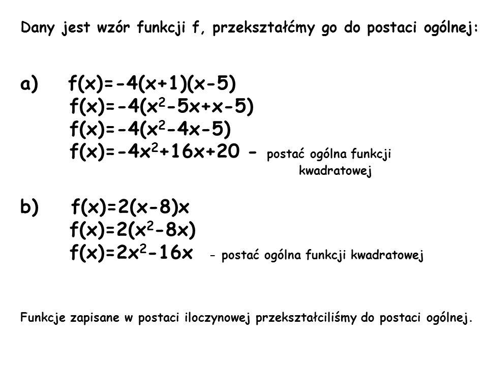 Dany jest wzór funkcji f, przekształćmy go do postaci ogólnej: a) f(x)=-4(x+1)(x-5) f(x)=-4(x 2 -5x+x-5) f(x)=-4(x 2 -4x-5) f(x)=-4x 2 +16x+20 - posta