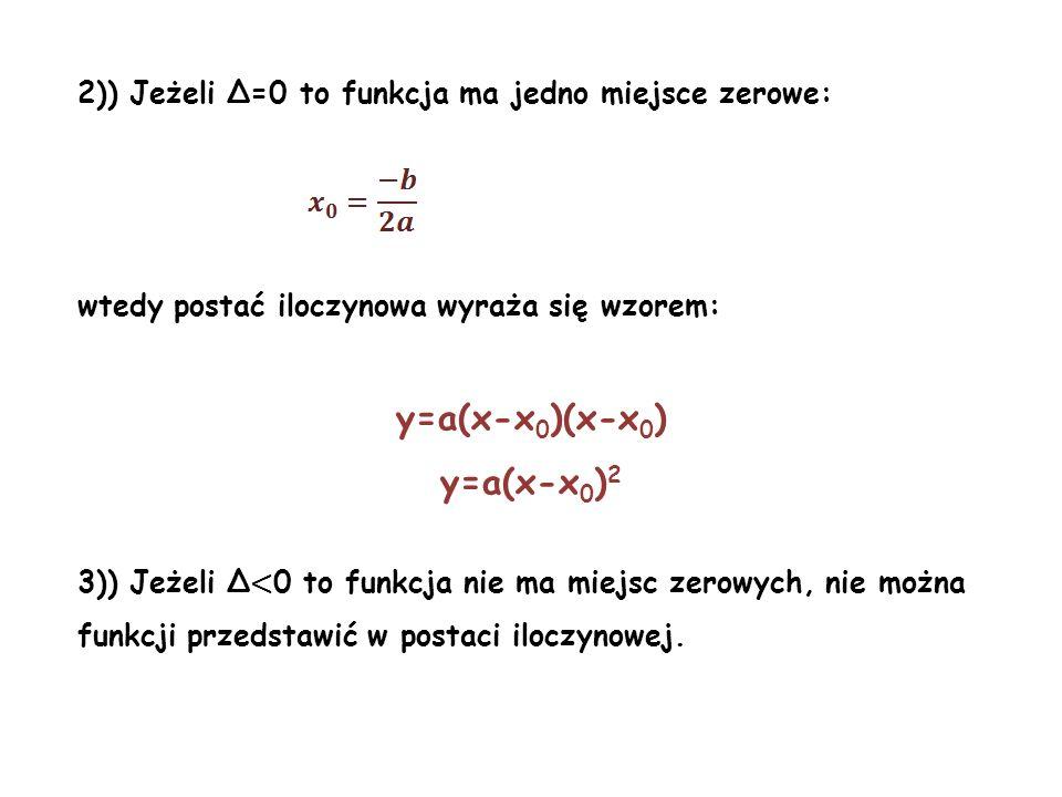 2)) Jeżeli Δ=0 to funkcja ma jedno miejsce zerowe: wtedy postać iloczynowa wyraża się wzorem: y=a(x-x 0 )(x-x 0 ) y=a(x-x 0 ) 2 3)) Jeżeli Δ < 0 to fu