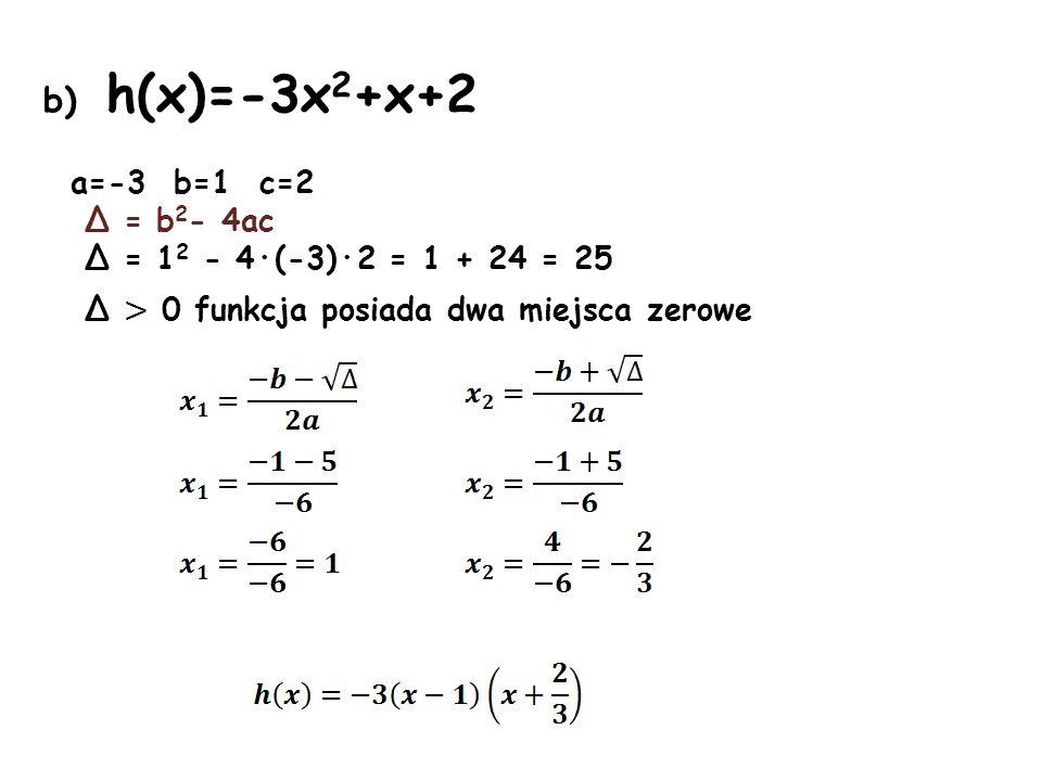 b) h(x)=-3x 2 +x+2 a=-3 b=1 c=2 Δ = b 2 - 4ac Δ = 1 2 - 4·(-3)·2 = 1 + 24 = 25 Δ > 0 funkcja posiada dwa miejsca zerowe
