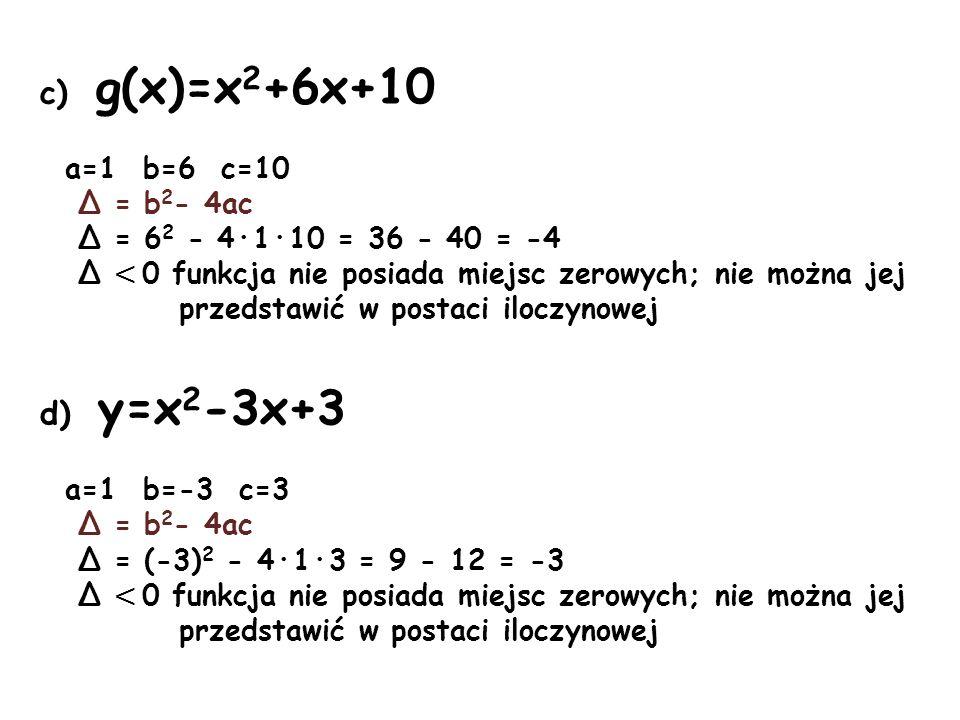 c) g(x)=x 2 +6x+10 a=1 b=6 c=10 Δ = b 2 - 4ac Δ = 6 2 - 4·1·10 = 36 - 40 = -4 Δ < 0 funkcja nie posiada miejsc zerowych; nie można jej przedstawić w p