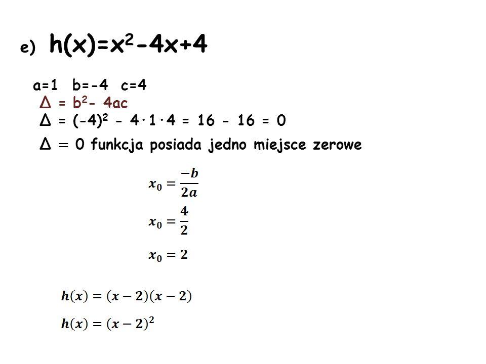 e) h(x)=x 2 -4x+4 a=1 b=-4 c=4 Δ = b 2 - 4ac Δ = (-4) 2 - 4·1·4 = 16 - 16 = 0 Δ = 0 funkcja posiada jedno miejsce zerowe