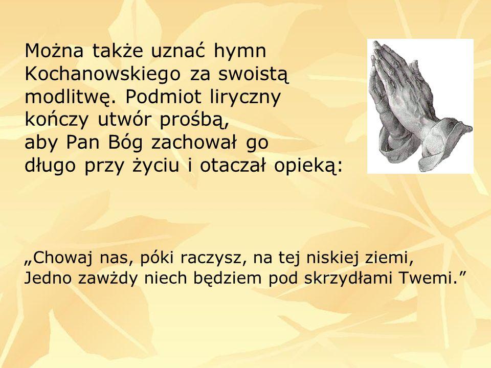Można także uznać hymn Kochanowskiego za swoistą modlitwę. Podmiot liryczny kończy utwór prośbą, aby Pan Bóg zachował go długo przy życiu i otaczał op