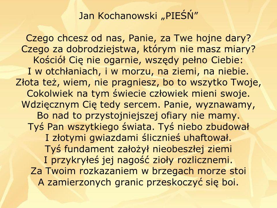 Jan Kochanowski PIEŚŃ Czego chcesz od nas, Panie, za Twe hojne dary? Czego za dobrodziejstwa, którym nie masz miary? Kościół Cię nie ogarnie, wszędy p