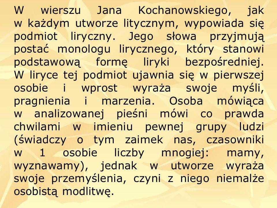 W wierszu Jana Kochanowskiego, jak w każdym utworze litycznym, wypowiada się podmiot liryczny. Jego słowa przyjmują postać monologu lirycznego, który