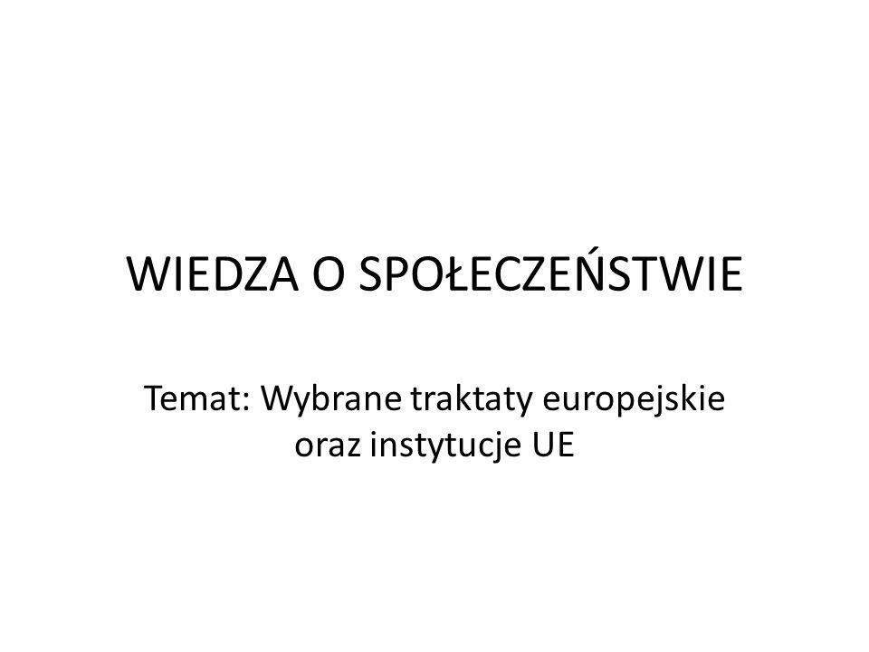 WIEDZA O SPOŁECZEŃSTWIE Temat: Wybrane traktaty europejskie oraz instytucje UE