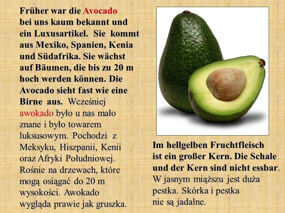 Früher war die Avocado bei uns kaum bekannt und ein Luxusartikel. Sie kommt aus Mexiko, Spanien, Kenia und Südafrika. Sie wächst auf Bäumen, die bis z