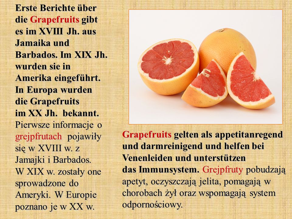 Erste Berichte über die Grapefruits gibt es im XVIII Jh. aus Jamaika und Barbados. Im XIX Jh. wurden sie in Amerika eingeführt. In Europa wurden die G