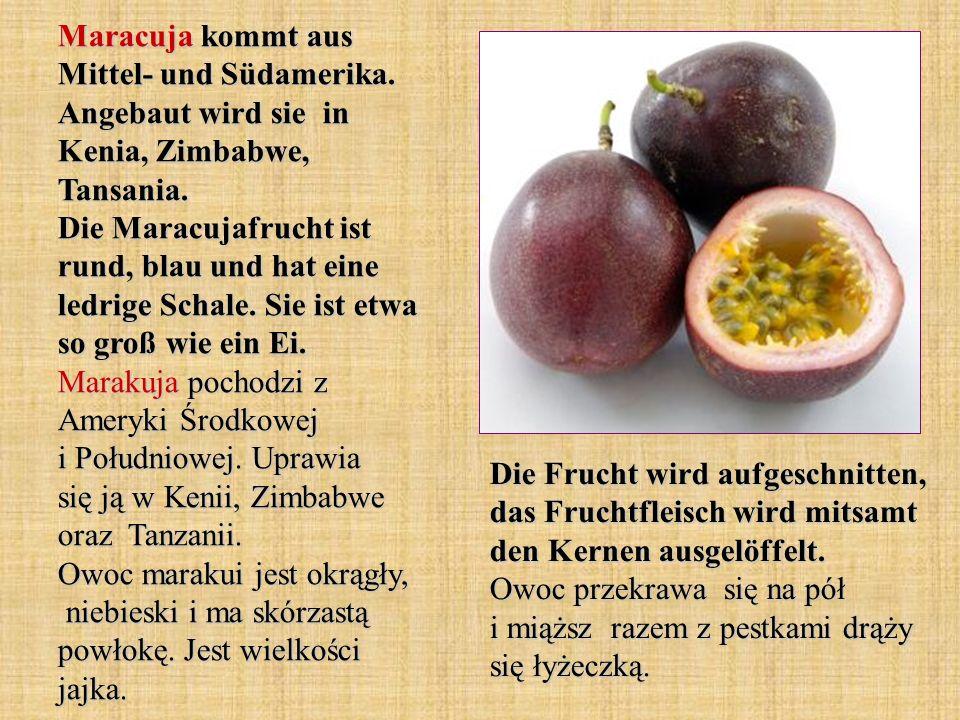 Maracuja kommt aus Mittel- und Südamerika. Angebaut wird sie in Kenia, Zimbabwe, Tansania. Die Maracujafrucht ist rund, blau und hat eine ledrige Scha