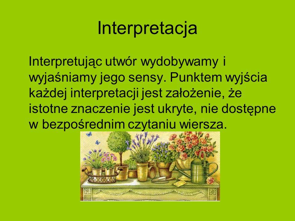 Interpretacja Interpretując utwór wydobywamy i wyjaśniamy jego sensy. Punktem wyjścia każdej interpretacji jest założenie, że istotne znaczenie jest u