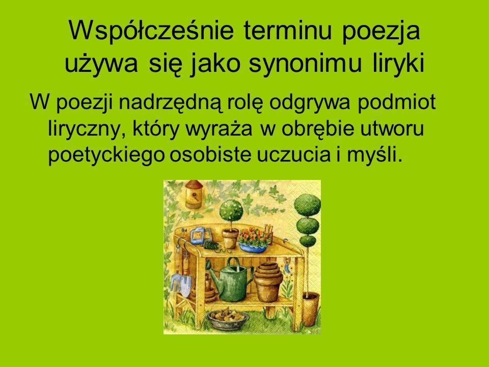Współcześnie terminu poezja używa się jako synonimu liryki W poezji nadrzędną rolę odgrywa podmiot liryczny, który wyraża w obrębie utworu poetyckiego
