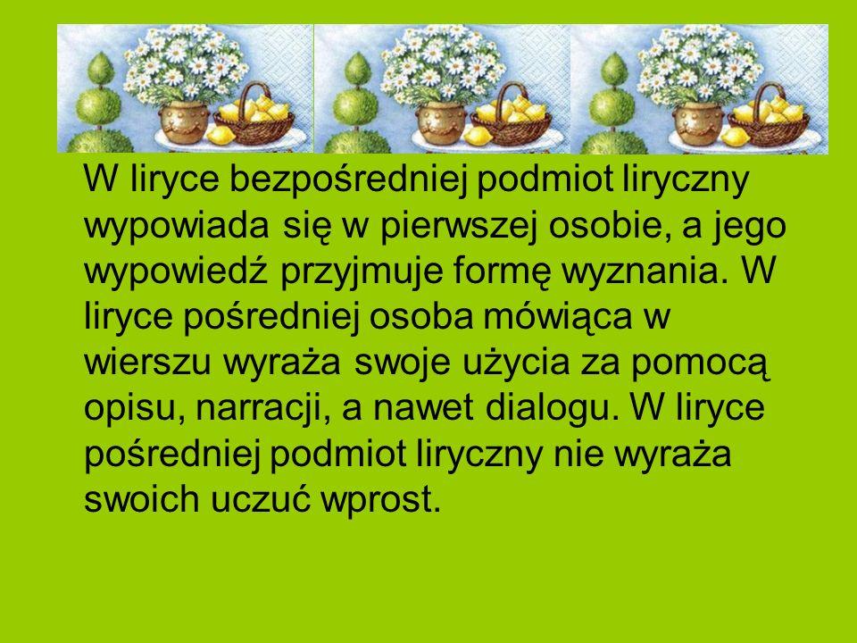 W liryce bezpośredniej podmiot liryczny wypowiada się w pierwszej osobie, a jego wypowiedź przyjmuje formę wyznania. W liryce pośredniej osoba mówiąca