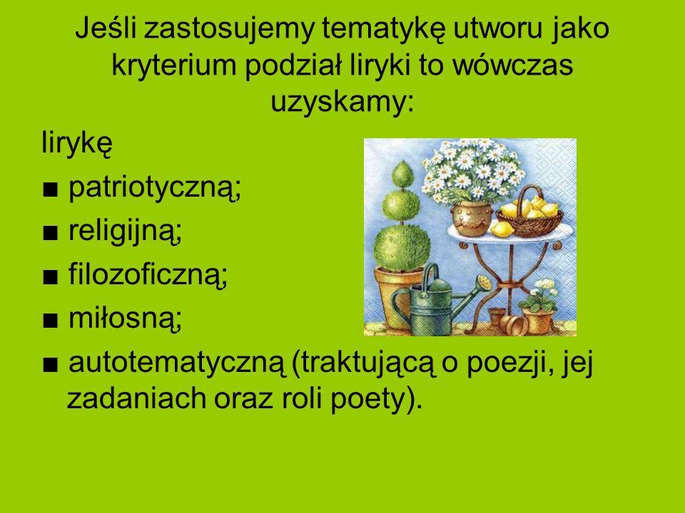 Jeśli zastosujemy tematykę utworu jako kryterium podział liryki to wówczas uzyskamy: lirykę patriotyczną; religijną; filozoficzną; miłosną; autotematy