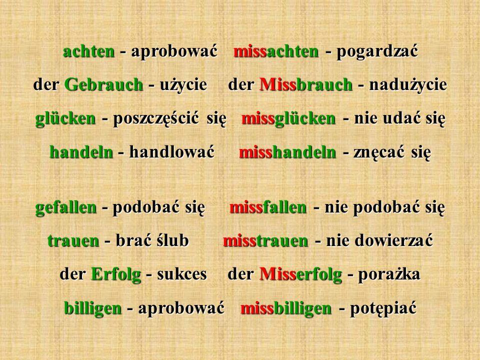 achten - aprobować missachten - pogardzać der Gebrauch - użycie der Missbrauch - nadużycie glücken - poszczęścić się missglücken - nie udać się handeln - handlować misshandeln - znęcać się gefallen - podobać się missfallen - nie podobać się trauen - brać ślub misstrauen - nie dowierzać der Erfolg - sukces der Misserfolg - porażka billigen - aprobować missbilligen - potępiać