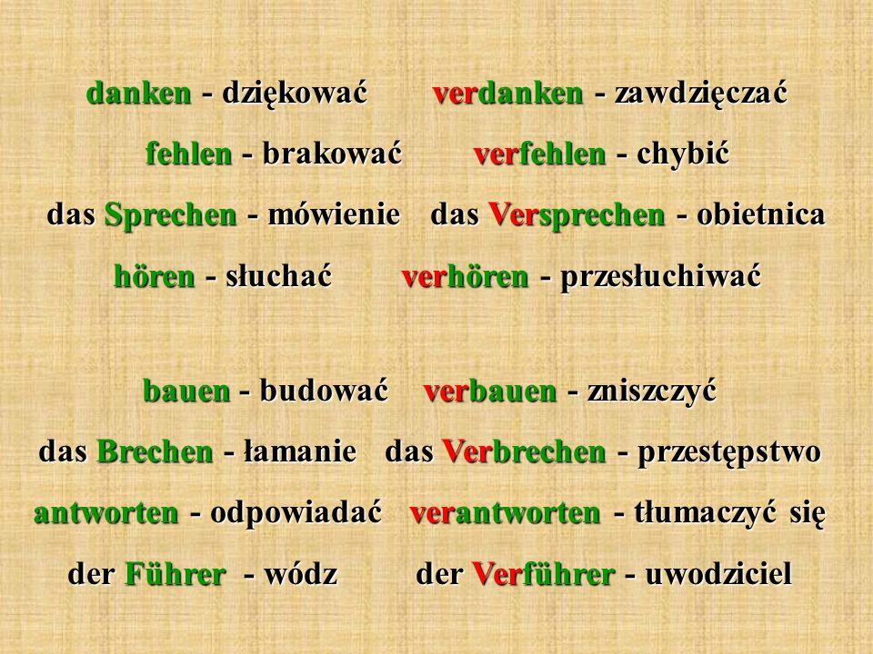 danken - dziękować verdanken - zawdzięczać fehlen - brakować verfehlen - chybić das Sprechen - mówienie das Versprechen - obietnica hören - słuchać verhören - przesłuchiwać bauen - budować verbauen - zniszczyć das Brechen - łamanie das Verbrechen - przestępstwo antworten - odpowiadać verantworten - tłumaczyć się der Führer - wódz der Verführer - uwodziciel