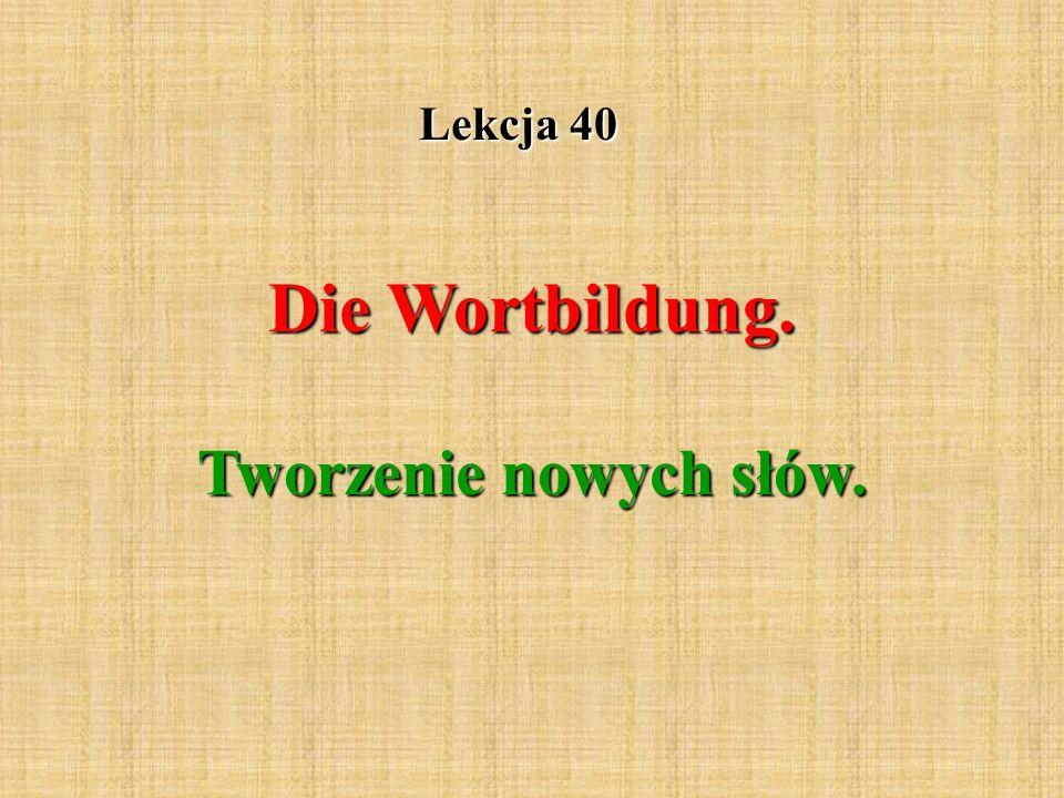 Lekcja 40 Die Wortbildung. Tworzenie nowych słów.