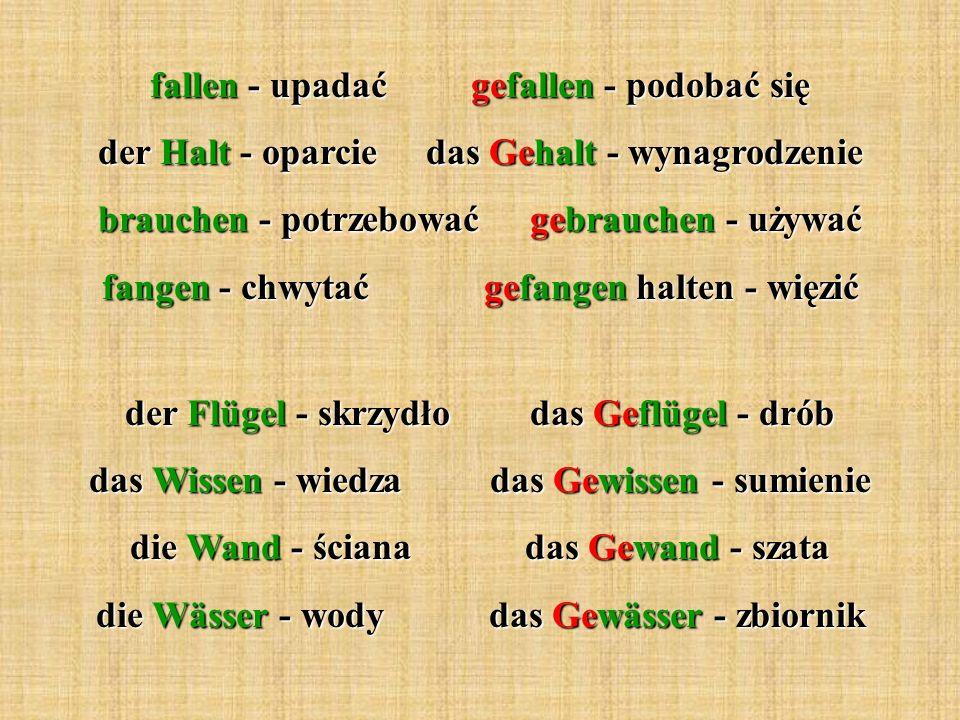 fallen - upadać gefallen - podobać się der Halt - oparcie das Gehalt - wynagrodzenie brauchen - potrzebować gebrauchen - używać fangen - chwytać gefan