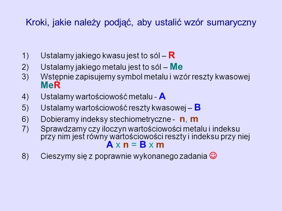 Kroki, jakie należy podjąć, aby ustalić wzór sumaryczny 1) 1)Ustalamy jakiego kwasu jest to sól – R 2) 2)Ustalamy jakiego metalu jest to sól – Me 3) 3