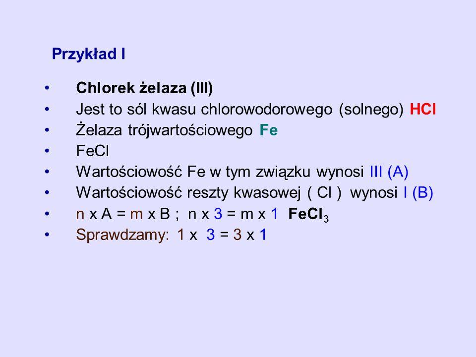 Przykład I Chlorek żelaza (III) Jest to sól kwasu chlorowodorowego (solnego) HCl Żelaza trójwartościowego Fe FeCl Wartościowość Fe w tym związku wynos