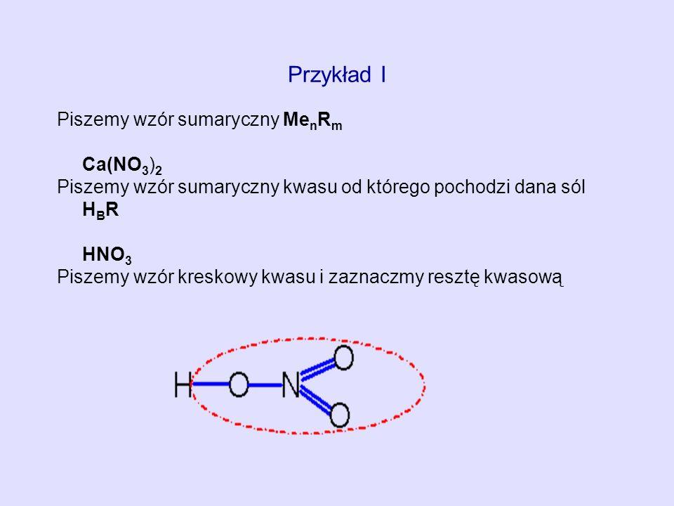 Przykład I Piszemy wzór sumaryczny Me n R m Ca(NO 3 ) 2 Piszemy wzór sumaryczny kwasu od którego pochodzi dana sól H B R HNO 3 Piszemy wzór kreskowy k