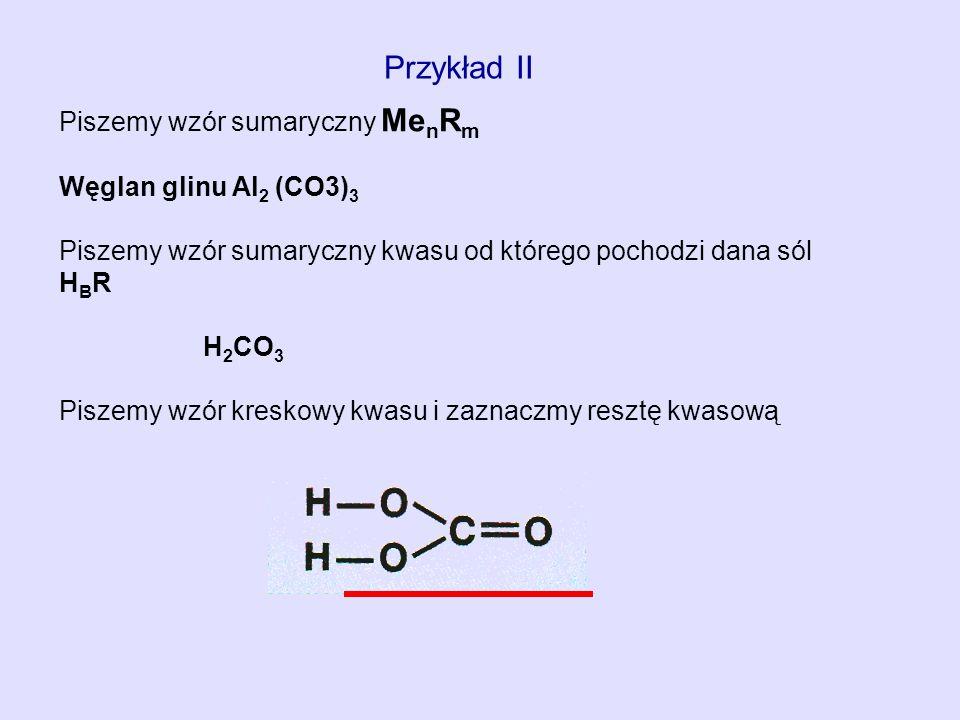 Przykład II Piszemy wzór sumaryczny Me n R m Węglan glinu Al 2 (CO3) 3 Piszemy wzór sumaryczny kwasu od którego pochodzi dana sól H B R H 2 CO 3 Pisze