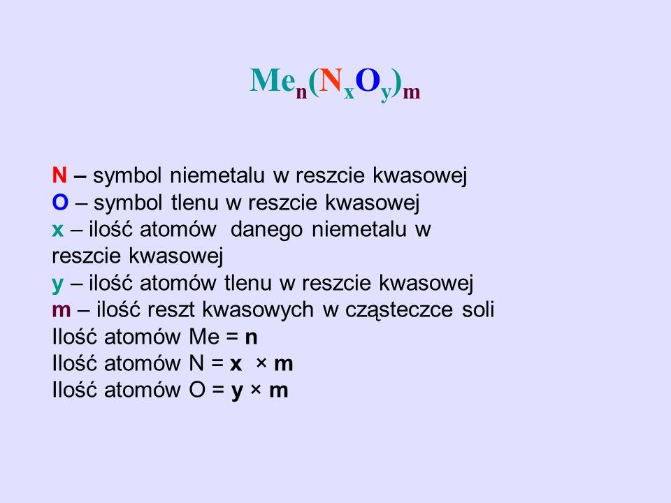 Me n (N x O y ) m N – symbol niemetalu w reszcie kwasowej O – symbol tlenu w reszcie kwasowej x – ilość atomów danego niemetalu w reszcie kwasowej y –