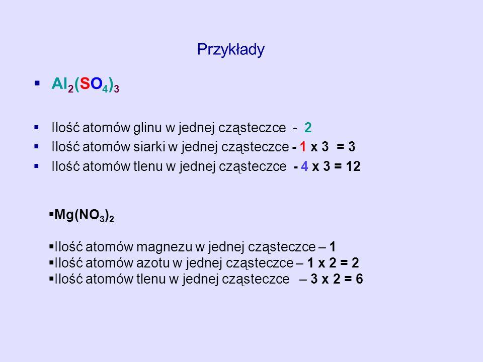 Al 2 (SO 4 ) 3 Ilość atomów glinu w jednej cząsteczce - 2 Ilość atomów siarki w jednej cząsteczce - 1 x 3 = 3 Ilość atomów tlenu w jednej cząsteczce -