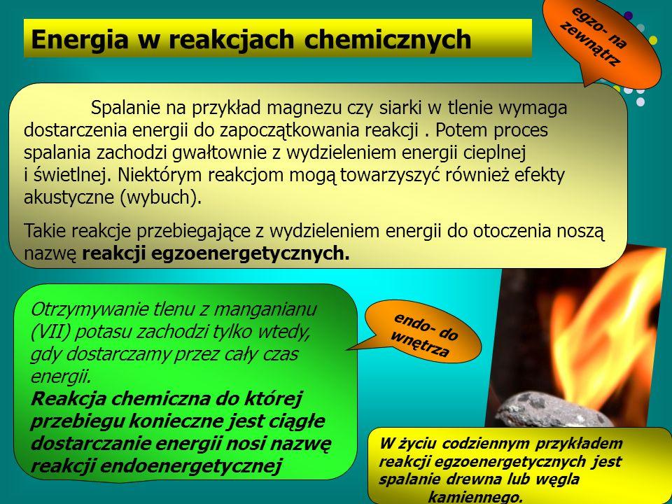 Energia w reakcjach chemicznych Spalanie na przykład magnezu czy siarki w tlenie wymaga dostarczenia energii do zapoczątkowania reakcji. Potem proces