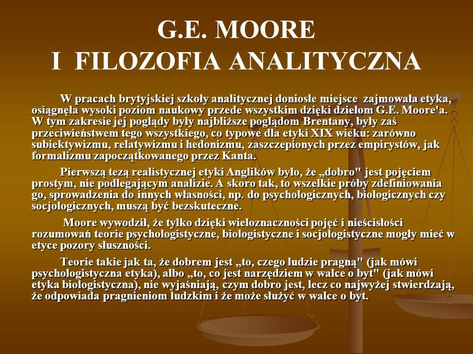 G.E. MOORE I FILOZOFIA ANALITYCZNA W pracach brytyjskiej szkoły analitycznej doniosłe miejsce zajmowała etyka, osiągnęła wysoki poziom naukowy przede
