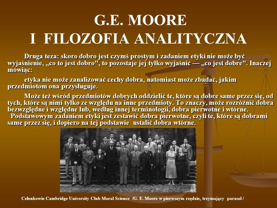 G.E. MOORE I FILOZOFIA ANALITYCZNA Druga teza: skoro dobro jest czymś prostym i zadaniem etyki nie może być wyjaśnienie, co to jest dobro