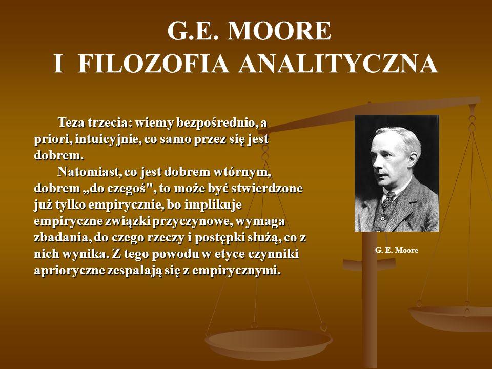 G.E. MOORE I FILOZOFIA ANALITYCZNA Teza trzecia: wiemy bezpośrednio, a priori, intuicyjnie, co samo przez się jest dobrem. Natomiast, co jest dobrem w