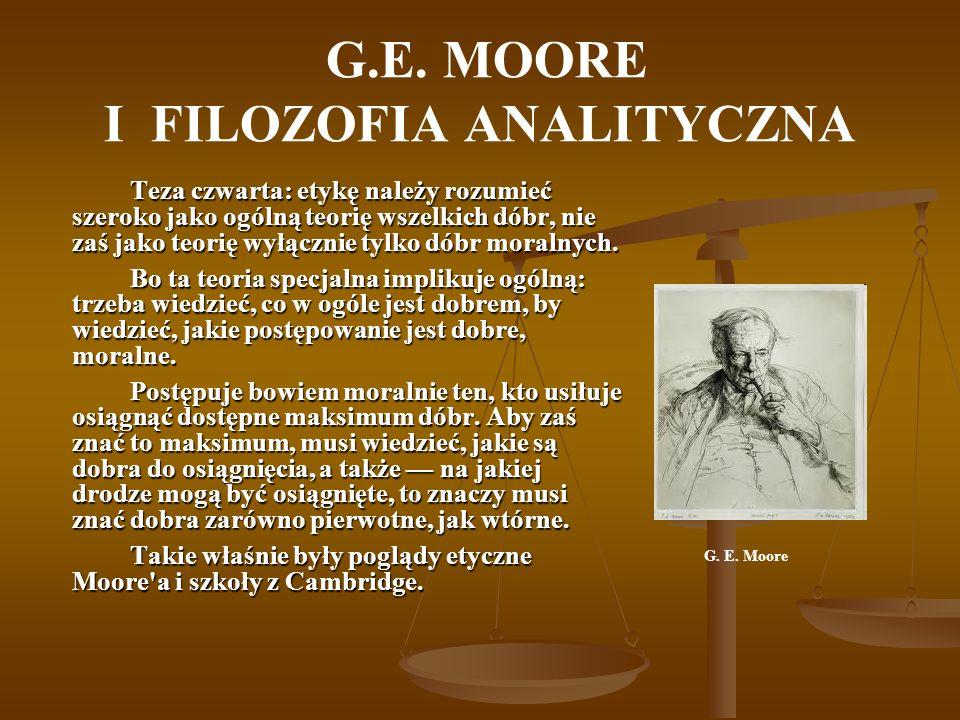G.E. MOORE I FILOZOFIA ANALITYCZNA Teza czwarta: etykę należy rozumieć szeroko jako ogólną teorię wszelkich dóbr, nie zaś jako teorię wyłącznie tylko