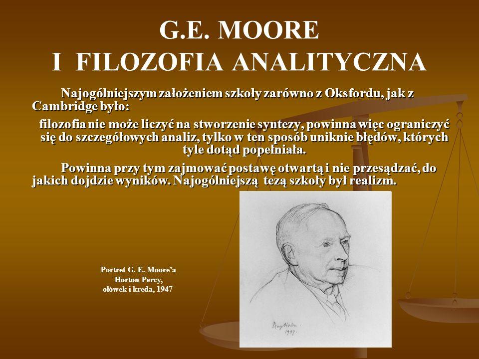 G.E. MOORE I FILOZOFIA ANALITYCZNA Najogólniejszym założeniem szkoły zarówno z Oksfordu, jak z Cambridge było: filozofia nie może liczyć na stworzenie