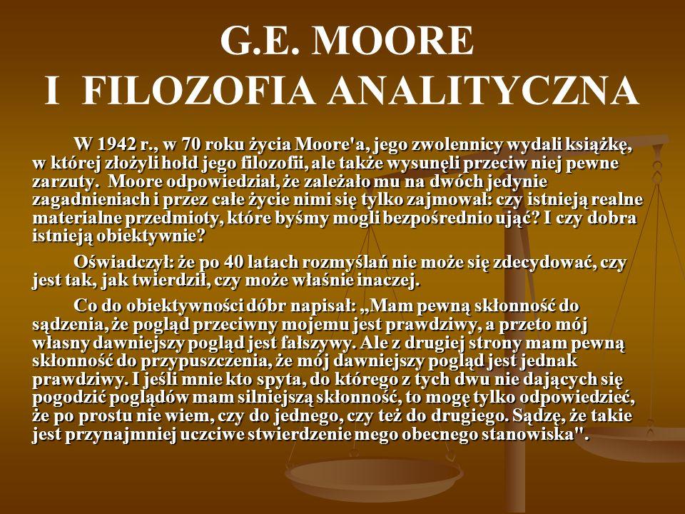 G.E. MOORE I FILOZOFIA ANALITYCZNA W 1942 r., w 70 roku życia Moore'a, jego zwolennicy wydali książkę, w której złożyli hołd jego filozofii, ale także
