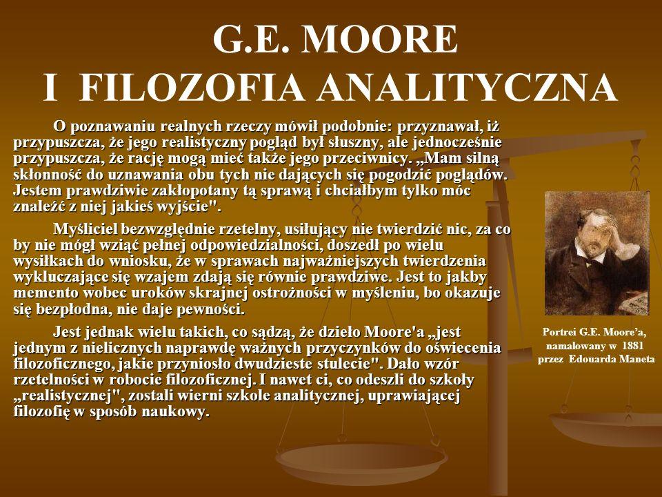 G.E. MOORE I FILOZOFIA ANALITYCZNA O poznawaniu realnych rzeczy mówił podobnie: przyznawał, iż przypuszcza, że jego realistyczny pogląd był słuszny, a