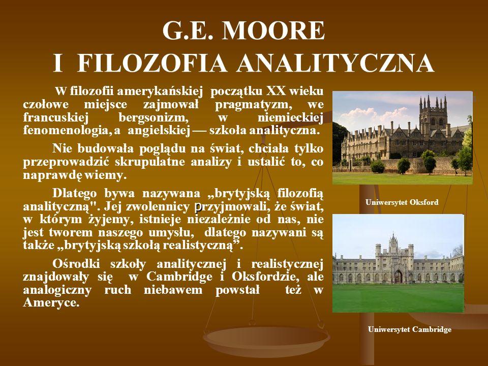 G.E. MOORE I FILOZOFIA ANALITYCZNA W filozofii amerykańskiej początku XX wieku czołowe miejsce zajmował pragmatyzm, we francuskiej bergsonizm, w niemi