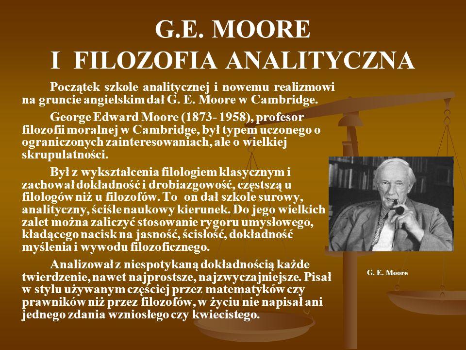 G.E. MOORE I FILOZOFIA ANALITYCZNA Początek szkole analitycznej i nowemu realizmowi na gruncie angielskim dał G. E. Moore w Cambridge. George Edward M
