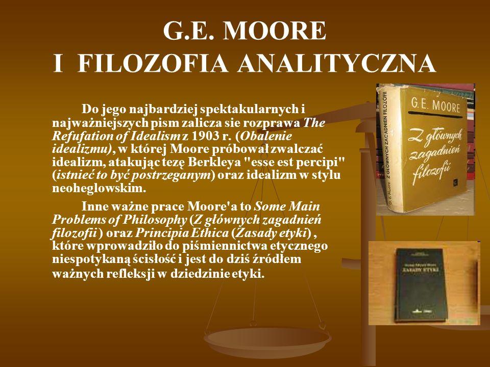 G.E. MOORE I FILOZOFIA ANALITYCZNA Do jego najbardziej spektakularnych i najważniejszych pism zalicza sie rozprawa The Refufation of Idealism z 1903 r