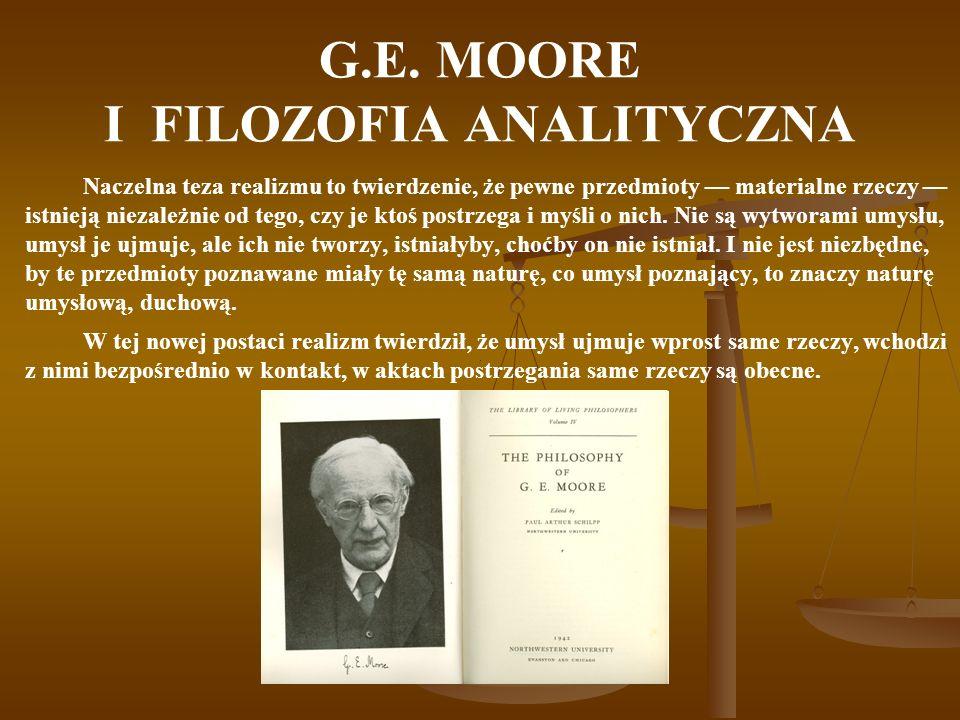 G.E. MOORE I FILOZOFIA ANALITYCZNA Naczelna teza realizmu to twierdzenie, że pewne przedmioty materialne rzeczy istnieją niezależnie od tego, czy je k