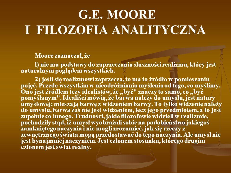G.E. MOORE I FILOZOFIA ANALITYCZNA Moore zaznaczał, że l) nie ma podstawy do zaprzeczania słuszności realizmu, który jest naturalnym poglądem wszystki