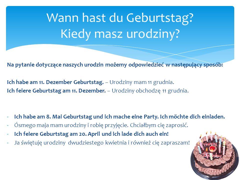 Na pytanie dotyczące naszych urodzin możemy odpowiedzieć w następujący sposób: Ich habe am 11. Dezember Geburtstag. – Urodziny mam 11 grudnia. Ich fei