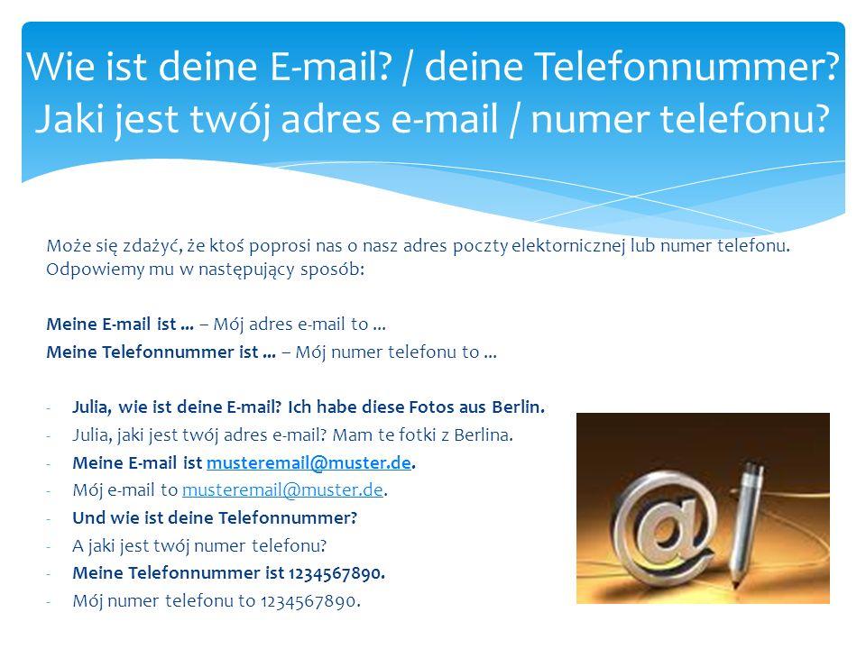 Może się zdażyć, że ktoś poprosi nas o nasz adres poczty elektornicznej lub numer telefonu. Odpowiemy mu w następujący sposób: Meine E-mail ist... – M