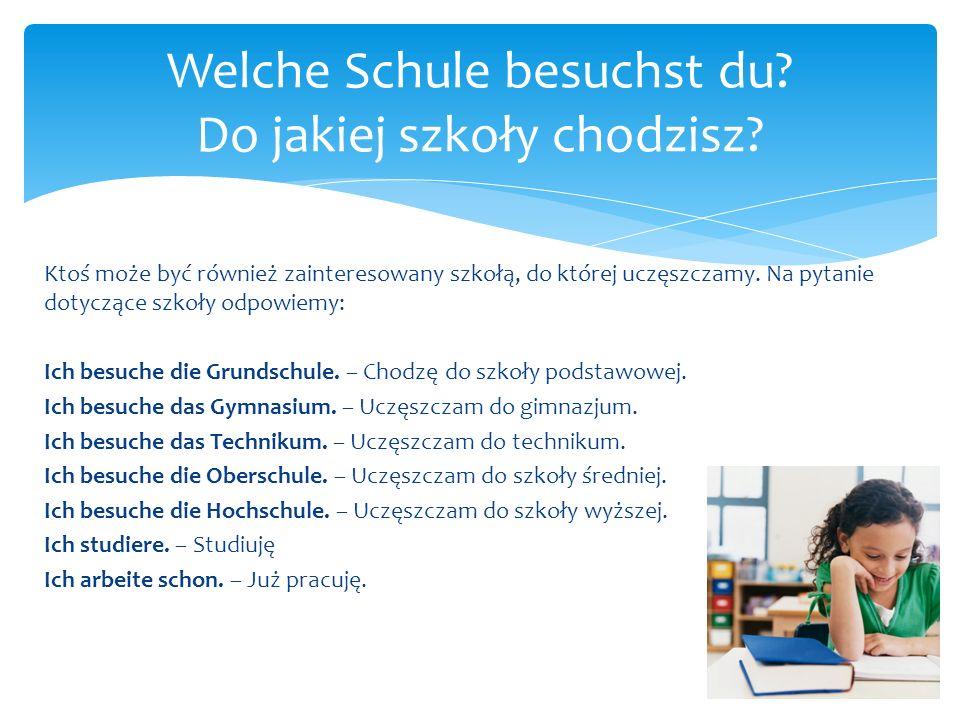 Ktoś może być również zainteresowany szkołą, do której uczęszczamy. Na pytanie dotyczące szkoły odpowiemy: Ich besuche die Grundschule. – Chodzę do sz