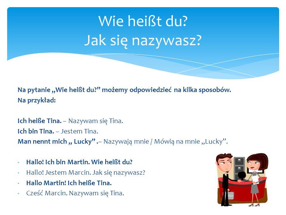 Na pytanie Wie heißt du? możemy odpowiedzieć na kilka sposobów. Na przykład: Ich heiße Tina. – Nazywam się Tina. Ich bin Tina. – Jestem Tina. Man nenn